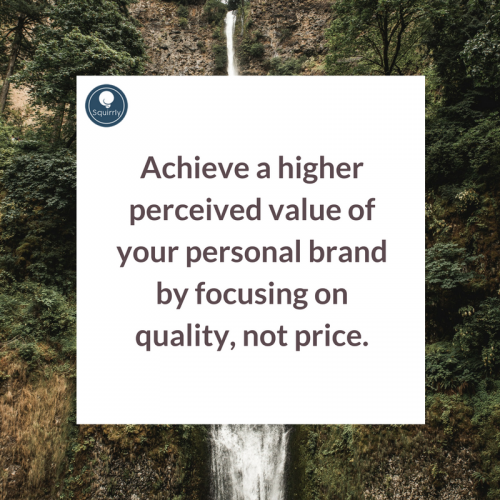 Achieve a higher perceived value of your personal brand by focusing on quality, not price.